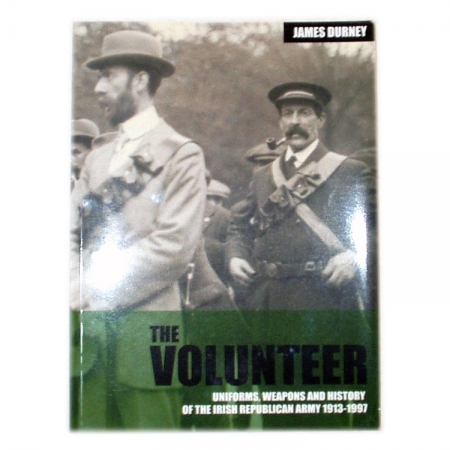 The Volunteer: Uniforms, Weapons and History of the Irish Republican Army, 1913-1997